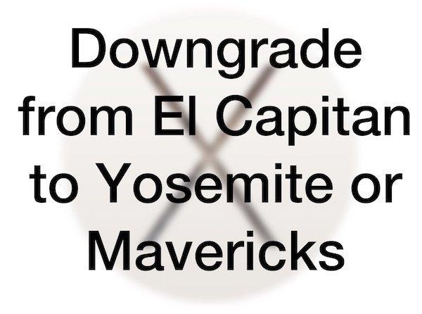 Downgrade from El Capitan to Yosemite or Mavericks